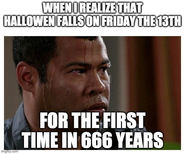 reeeee |  WHEN I REALIZE THAT HALLOWEN FALLS ON FRIDAY THE 13TH; FOR THE FIRST TIME IN 666 YEARS | image tagged in jordan peele sweating | made w/ Imgflip meme maker