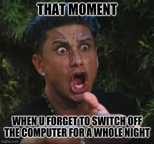 DJ Pauly D |  THAT MOMENT; WHEN U FORGET TO SWITCH OFF THE COMPUTER FOR A WHOLE NIGHT | image tagged in memes,dj pauly d | made w/ Imgflip meme maker