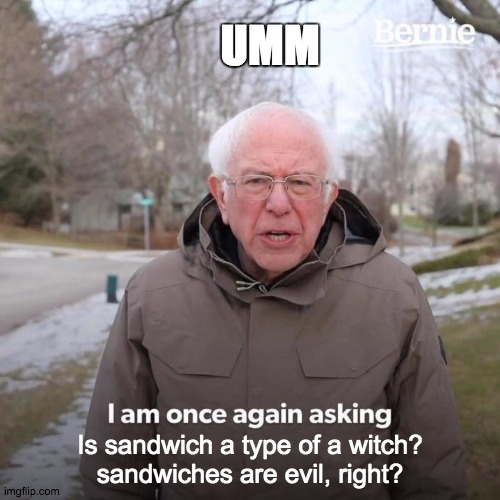 Sandwiches and witches |  UMM; Is sandwich a type of a witch? sandwiches are evil, right? | image tagged in memes,bernie i am once again asking for your support,witch,sandwich,bernie | made w/ Imgflip meme maker