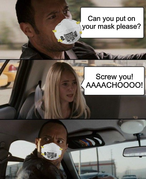 Inconsiderate Bitch |  Can you put on your mask please? Screw you! AAAACHOOOO! | image tagged in memes,the rock driving | made w/ Imgflip meme maker