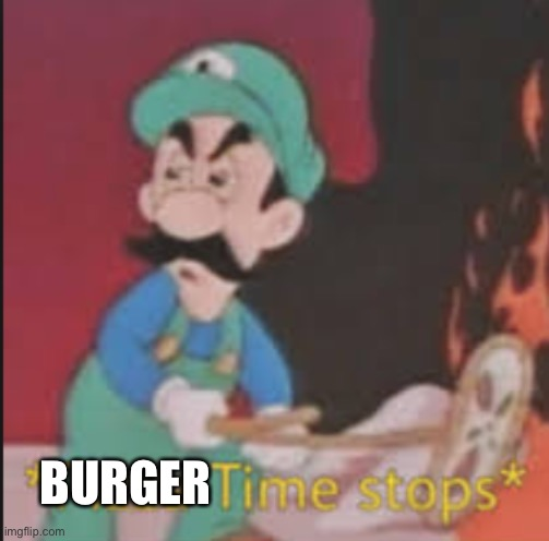 Pizza Time Stops | BURGER | image tagged in pizza time stops | made w/ Imgflip meme maker