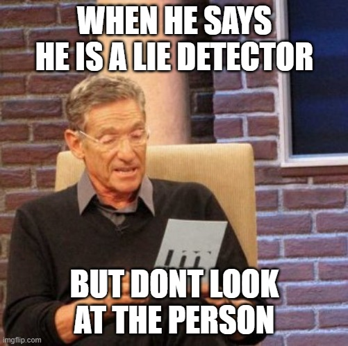 Maury Lie Detector |  WHEN HE SAYS HE IS A LIE DETECTOR; BUT DONT LOOK AT THE PERSON | image tagged in memes,maury lie detector | made w/ Imgflip meme maker