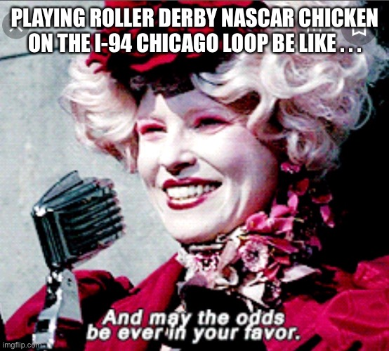 Surviving the Chicago Loop |  PLAYING ROLLER DERBY NASCAR CHICKEN ON THE I-94 CHICAGO LOOP BE LIKE . . . | image tagged in truck driver | made w/ Imgflip meme maker