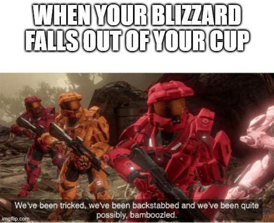 bad blizzard man! |  WHEN YOUR BLIZZARD FALLS OUT OF YOUR CUP | image tagged in we have been tricked | made w/ Imgflip meme maker