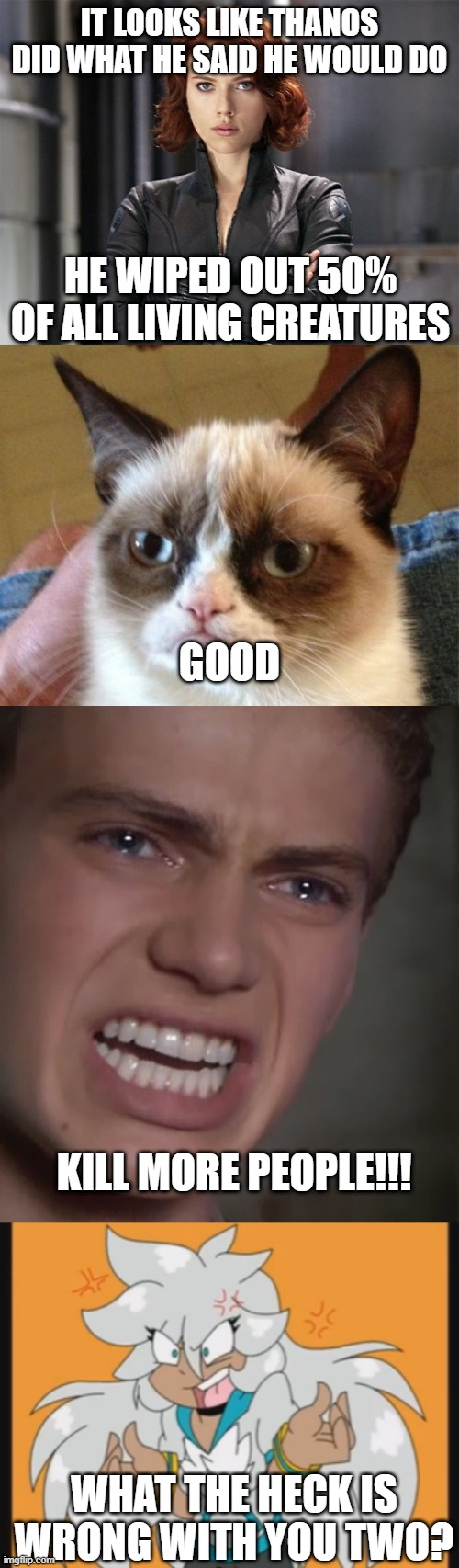 Avengers 4 Commentary |  IT LOOKS LIKE THANOS DID WHAT HE SAID HE WOULD DO; HE WIPED OUT 50% OF ALL LIVING CREATURES; GOOD; KILL MORE PEOPLE!!! WHAT THE HECK IS WRONG WITH YOU TWO? | image tagged in memes,grumpy cat,anakin skywalker,black widow - not impressed,what is wrong with you,avengers endgame | made w/ Imgflip meme maker