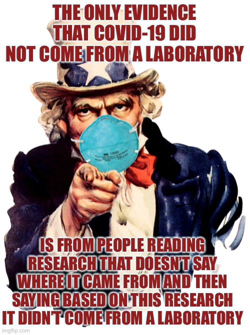 uncle sam i want you to mask n95 covid coronavirus |  THE ONLY EVIDENCE THAT COVID-19 DID NOT COME FROM A LABORATORY; IS FROM PEOPLE READING RESEARCH THAT DOESN'T SAY WHERE IT CAME FROM AND THEN SAYING BASED ON THIS RESEARCH IT DIDN'T COME FROM A LABORATORY | image tagged in uncle sam i want you to mask n95 covid coronavirus | made w/ Imgflip meme maker