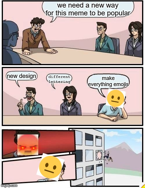 no, never |  we need a new way for this meme to be popular; new design; different lettering; make everything emojis | image tagged in memes,boardroom meeting suggestion,emojis,funny | made w/ Imgflip meme maker
