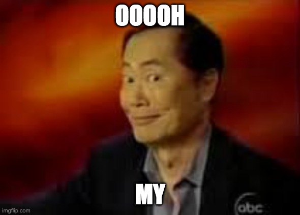 OOOOH MY | image tagged in george takai | made w/ Imgflip meme maker