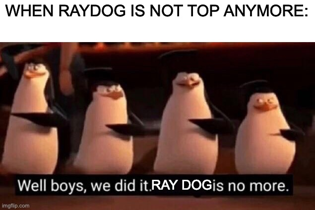 We did it boys |  WHEN RAYDOG IS NOT TOP ANYMORE:; RAY DOG | image tagged in memes,we did it boys | made w/ Imgflip meme maker
