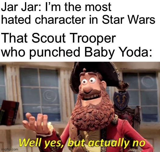 Well Yes, But Actually No Meme |  Jar Jar: I'm the most hated character in Star Wars; That Scout Trooper who punched Baby Yoda: | image tagged in memes,well yes but actually no | made w/ Imgflip meme maker