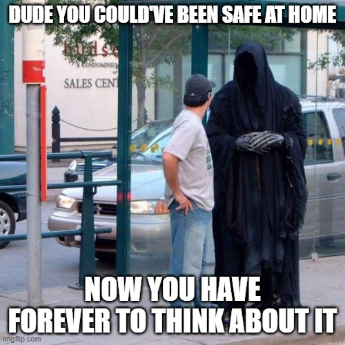 Grim reaper not 2 funny |  DUDE YOU COULD'VE BEEN SAFE AT HOME; NOW YOU HAVE FOREVER TO THINK ABOUT IT | image tagged in grim reaper funny,grim reaper,grim reaper knocking door,memes,covid-19,covidiots | made w/ Imgflip meme maker