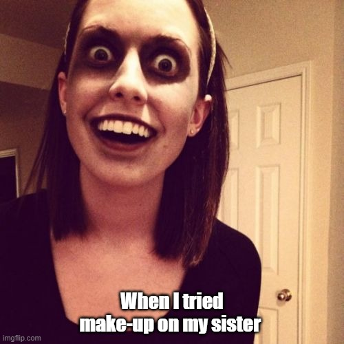 Zombie Overly Attached Girlfriend Meme |  When I tried make-up on my sister | image tagged in memes,zombie overly attached girlfriend | made w/ Imgflip meme maker