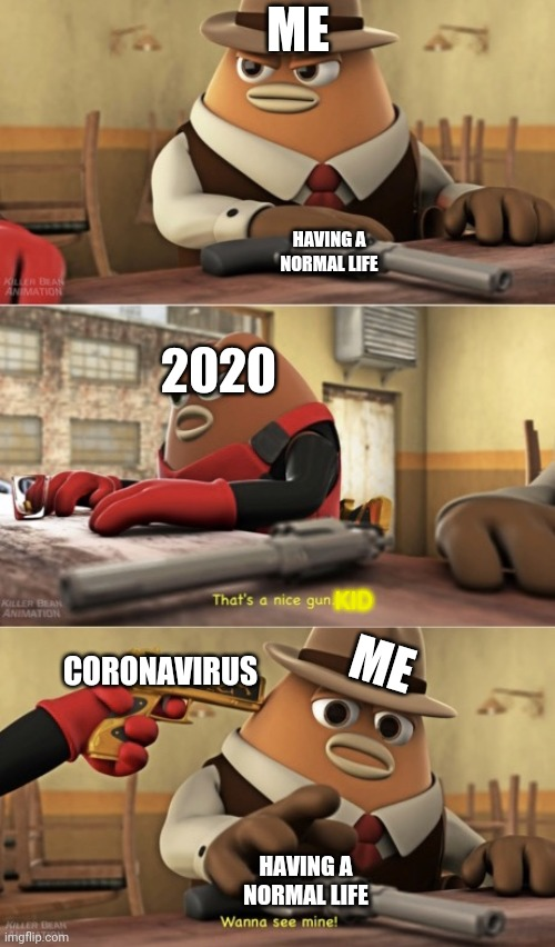 2020 was supposed to be our year! |  ME; HAVING A NORMAL LIFE; 2020; ME; KID; CORONAVIRUS; HAVING A NORMAL LIFE | image tagged in thats a nice gun,2020,killer bean,coronavirus,memes | made w/ Imgflip meme maker