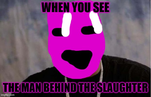 Yo Dawg Heard You Meme |  WHEN YOU SEE; THE MAN BEHIND THE SLAUGHTER | image tagged in memes,yo dawg heard you | made w/ Imgflip meme maker
