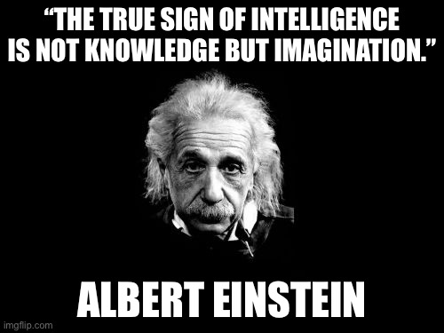 "Einstein |  ""THE TRUE SIGN OF INTELLIGENCE IS NOT KNOWLEDGE BUT IMAGINATION.""; ALBERT EINSTEIN 