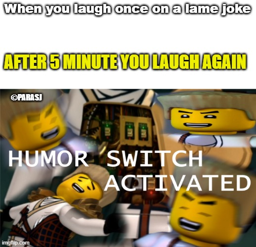 Laugh |  When you laugh once on a lame joke; AFTER 5 MINUTE YOU LAUGH AGAIN; ©PARASJ | image tagged in humor switch activated | made w/ Imgflip meme maker