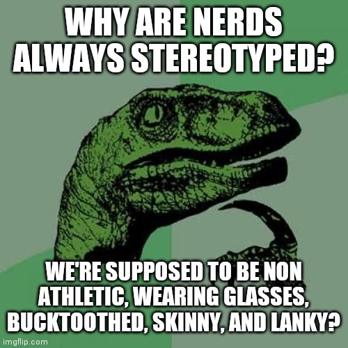 Philosoraptor |  WHY ARE NERDS ALWAYS STEREOTYPED? WE'RE SUPPOSED TO BE NON ATHLETIC, WEARING GLASSES, BUCKTOOTHED, SKINNY, AND LANKY? | image tagged in memes,philosoraptor | made w/ Imgflip meme maker