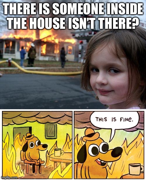 THERE IS SOMEONE INSIDE THE HOUSE ISN'T THERE? | image tagged in memes,disaster girl,this is fine | made w/ Imgflip meme maker