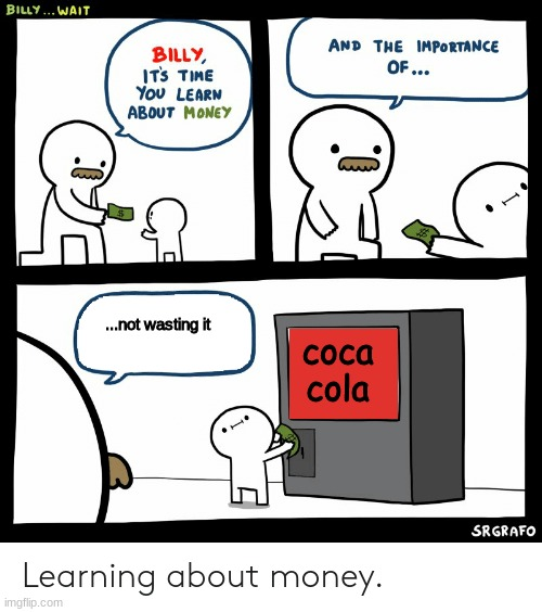 billy learning about money |  ...not wasting it; coca cola | image tagged in billy learning about money | made w/ Imgflip meme maker
