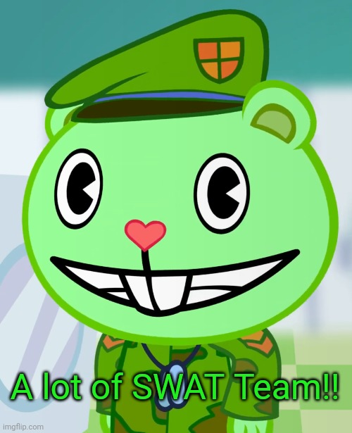 Flippy Smiles (HTF) | A lot of SWAT Team!! | image tagged in flippy smiles htf | made w/ Imgflip meme maker