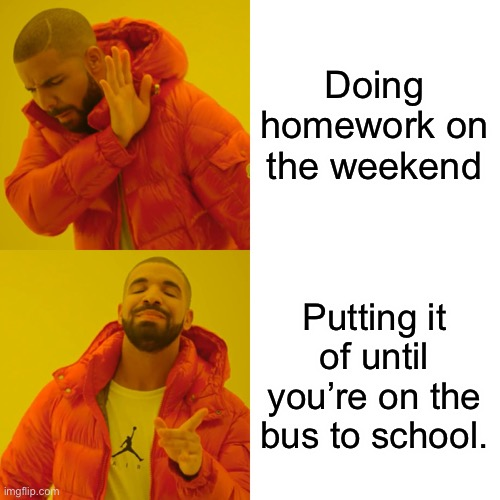 Drake Hotline Bling Meme |  Doing homework on the weekend; Putting it of until you're on the bus to school. | image tagged in memes,drake hotline bling | made w/ Imgflip meme maker