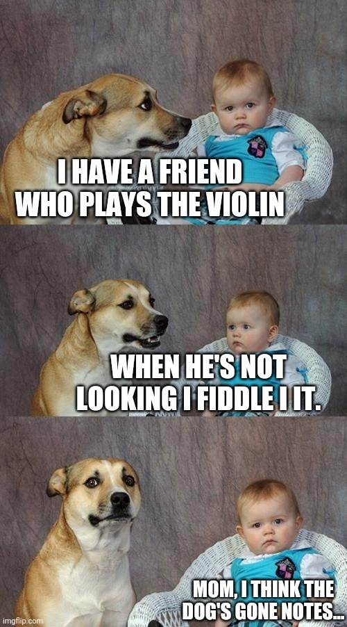 Take a bow! |  I HAVE A FRIEND WHO PLAYS THE VIOLIN; WHEN HE'S NOT LOOKING I FIDDLE I IT. MOM, I THINK THE DOG'S GONE NOTES... | image tagged in memes,dad joke dog,music | made w/ Imgflip meme maker