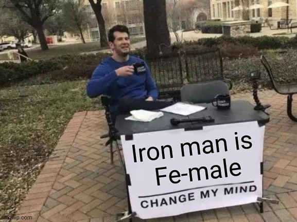 Change My Mind Meme |  Iron man is  Fe-male | image tagged in memes,change my mind,physics,chemistry,humor | made w/ Imgflip meme maker