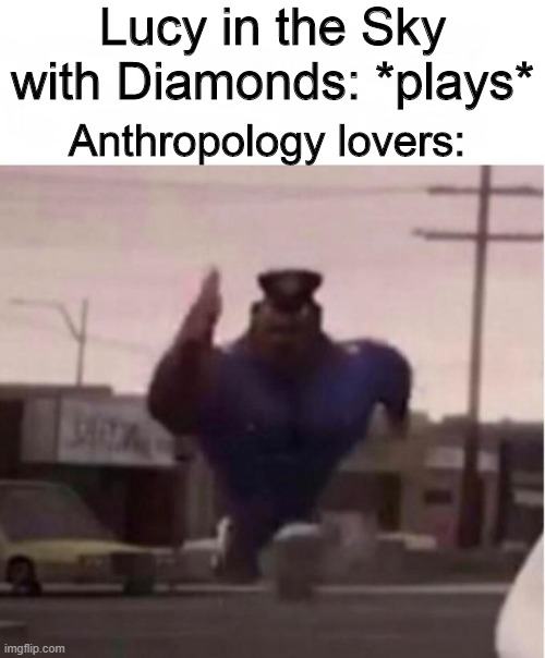 Officer Earl Running |  Lucy in the Sky with Diamonds: *plays*; Anthropology lovers: | image tagged in officer earl running,historical meme,australopithecus,lucy | made w/ Imgflip meme maker