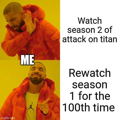 Anime is life |  Watch season 2 of attack on titan; ME; Rewatch season 1 for the 100th time | image tagged in memes,drake hotline bling,attack on titan,snk,anime,anime meme | made w/ Imgflip meme maker