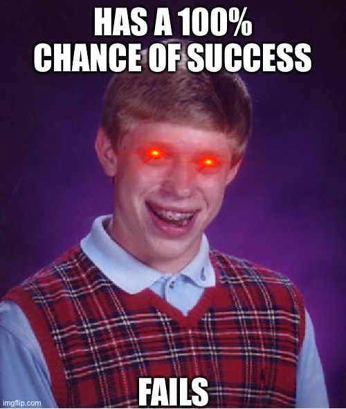 How!?!?!? |  HAS A 100% CHANCE OF SUCCESS; FAILS | image tagged in memes,bad luck brian,impossible,funny,fail,out of ideas | made w/ Imgflip meme maker