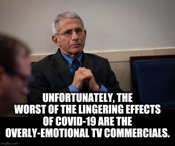 It's really bad! |  UNFORTUNATELY, THE WORST OF THE LINGERING EFFECTS OF COVID-19 ARE THE OVERLY-EMOTIONAL TV COMMERCIALS. | image tagged in memes,covid-19,coronavirus,television commercials | made w/ Imgflip meme maker