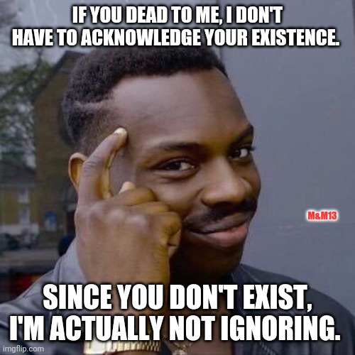 Not ignoring |  IF YOU DEAD TO ME, I DON'T HAVE TO ACKNOWLEDGE YOUR EXISTENCE. M&M13; SINCE YOU DON'T EXIST, I'M ACTUALLY NOT IGNORING. | image tagged in thinking black guy | made w/ Imgflip meme maker