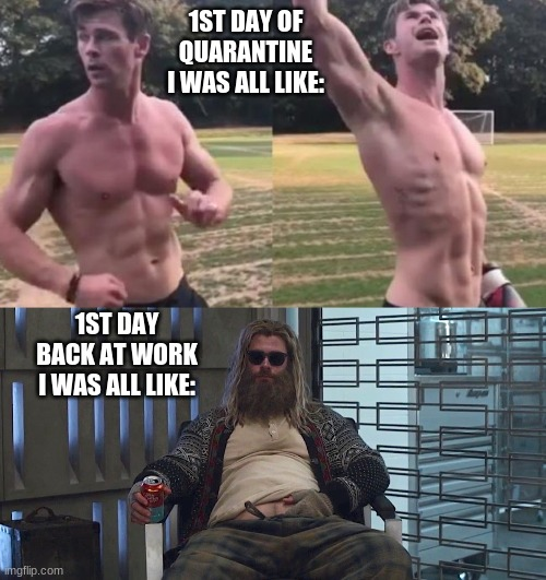 I have no plans to die today... |  1ST DAY OF QUARANTINE I WAS ALL LIKE:; 1ST DAY BACK AT WORK I WAS ALL LIKE: | image tagged in thor,fat thor,endgame,quarantine,chris hemsworth | made w/ Imgflip meme maker