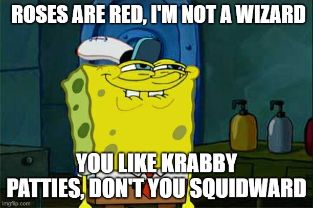 dont u squidward |  ROSES ARE RED, I'M NOT A WIZARD; YOU LIKE KRABBY PATTIES, DON'T YOU SQUIDWARD | image tagged in memes,don't you squidward | made w/ Imgflip meme maker