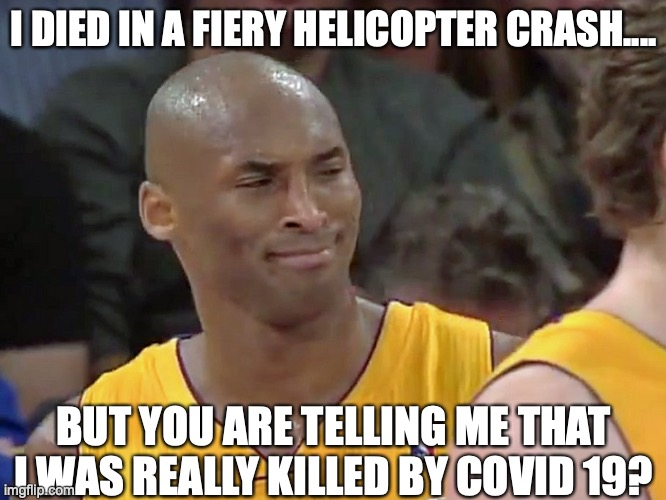kobe bryant confused |  I DIED IN A FIERY HELICOPTER CRASH.... BUT YOU ARE TELLING ME THAT I WAS REALLY KILLED BY COVID 19? | image tagged in kobe bryant confused,virus,covid 19 | made w/ Imgflip meme maker