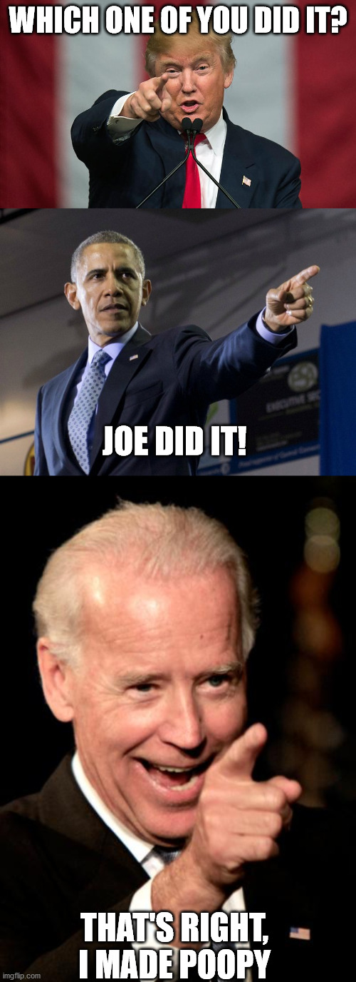 Joe Made Poopy |  WHICH ONE OF YOU DID IT? JOE DID IT! THAT'S RIGHT, I MADE POOPY | image tagged in smilin biden,obama pointing,donald trump birthday | made w/ Imgflip meme maker