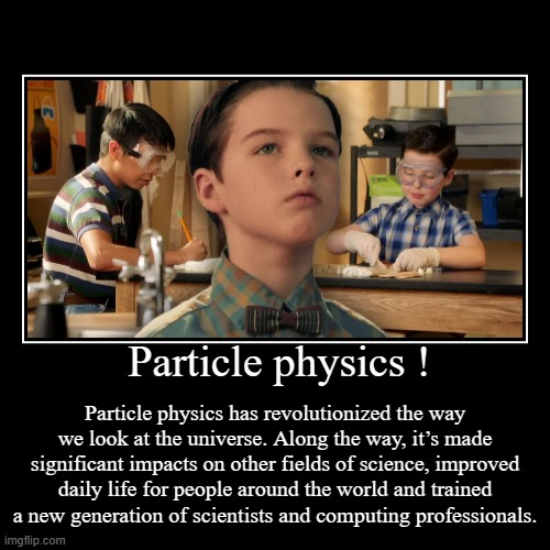 Particle physics ! | Particle physics has revolutionized the way we look at the universe. Along the way, it's made significant impacts on ot | image tagged in funny,demotivationals,science,knowledge,physics,young sheldon | made w/ Imgflip demotivational maker