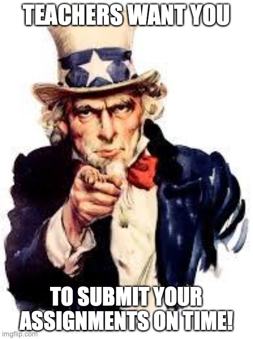 We Want you |  TEACHERS WANT YOU; TO SUBMIT YOUR ASSIGNMENTS ON TIME! | image tagged in we want you | made w/ Imgflip meme maker
