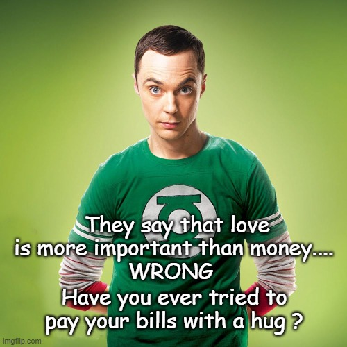 They say that love is more important than money....  WRONG; Have you ever tried to pay your bills with a hug ? | image tagged in sheldon cooper,funny,the big bang theory | made w/ Imgflip meme maker