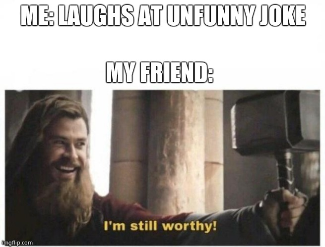 I'm worthy |  ME: LAUGHS AT UNFUNNY JOKE; MY FRIEND: | image tagged in i'm still worthy | made w/ Imgflip meme maker