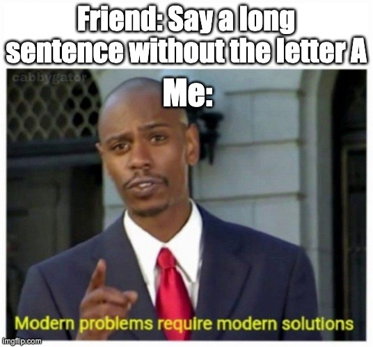 Modern Problems |  Friend: Say a long sentence without the letter A; Me: | image tagged in modern problems | made w/ Imgflip meme maker