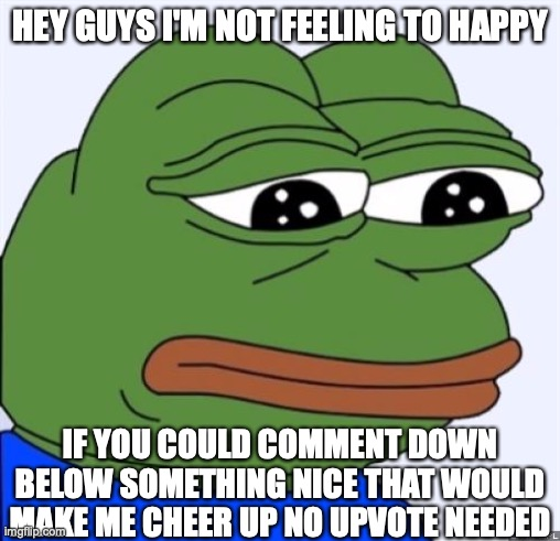i'm kinda sad love something nice in the comments |  HEY GUYS I'M NOT FEELING TO HAPPY; IF YOU COULD COMMENT DOWN BELOW SOMETHING NICE THAT WOULD MAKE ME CHEER UP NO UPVOTE NEEDED | image tagged in sad frog | made w/ Imgflip meme maker