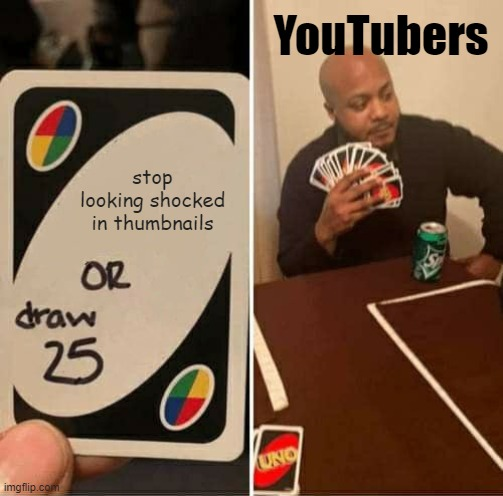 This is true |  YouTubers; stop looking shocked in thumbnails | image tagged in memes,uno draw 25 cards,youtubers,true story | made w/ Imgflip meme maker