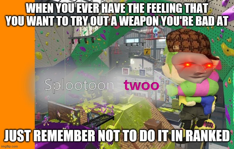 Advice from Experience |  WHEN YOU EVER HAVE THE FEELING THAT YOU WANT TO TRY OUT A WEAPON YOU'RE BAD AT; JUST REMEMBER NOT TO DO IT IN RANKED | image tagged in splootoon twoo | made w/ Imgflip meme maker