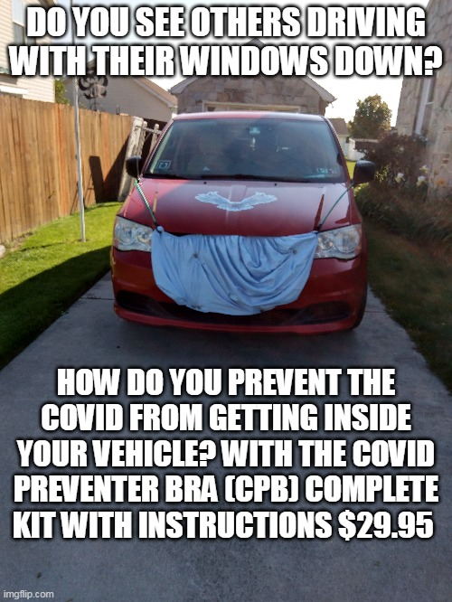 Covid Protector Bra |  DO YOU SEE OTHERS DRIVING WITH THEIR WINDOWS DOWN? HOW DO YOU PREVENT THE COVID FROM GETTING INSIDE YOUR VEHICLE? WITH THE COVID PREVENTER BRA (CPB) COMPLETE KIT WITH INSTRUCTIONS $29.95 | image tagged in covid,protection | made w/ Imgflip meme maker