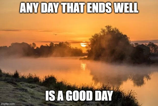 any day |  ANY DAY THAT ENDS WELL; IS A GOOD DAY | image tagged in today was a good day,good,well | made w/ Imgflip meme maker