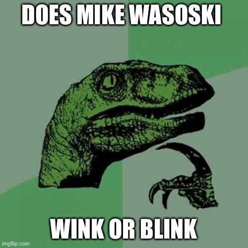 Answer via comments |  DOES MIKE WASOSKI; WINK OR BLINK | image tagged in memes,philosoraptor | made w/ Imgflip meme maker
