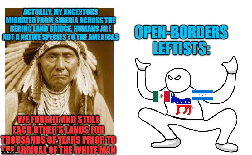 Autistic Screeching |  ACTUALLY, MY ANCESTORS MIGRATED FROM SIBERIA ACROSS THE BERING LAND BRIDGE. HUMANS ARE NOT A NATIVE SPECIES TO THE AMERICAS; OPEN-BORDERS LEFTISTS:; WE FOUGHT AND STOLE EACH OTHER'S LANDS FOR THOUSANDS OF YEARS PRIOR TO THE ARRIVAL OF THE WHITE MAN | image tagged in autistic screeching,native american,illegal immigration,leftists,open borders,migrants | made w/ Imgflip meme maker