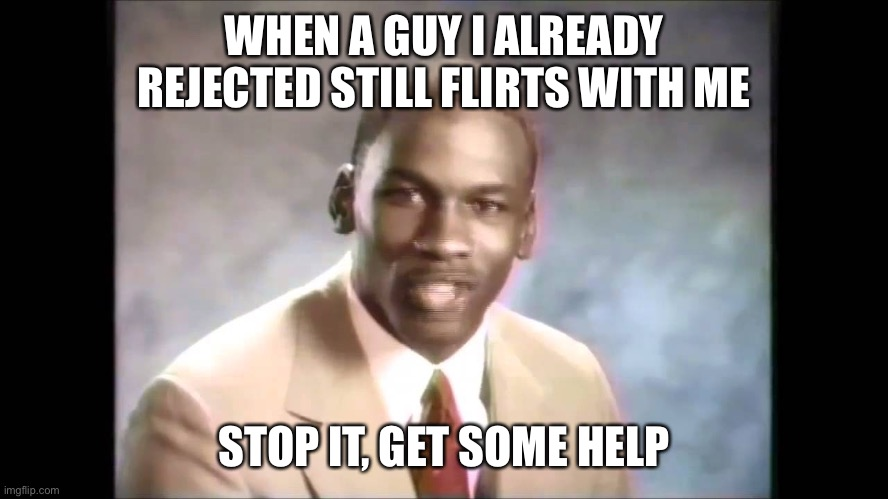 I Hate It When He Does That >:( |  WHEN A GUY I ALREADY REJECTED STILL FLIRTS WITH ME; STOP IT, GET SOME HELP | image tagged in stop it get some help,stop,flirt,crush,rejection,memes | made w/ Imgflip meme maker