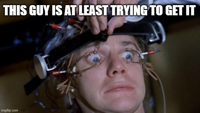 Clockwork Orange | THIS GUY IS AT LEAST TRYING TO GET IT | image tagged in clockwork orange | made w/ Imgflip meme maker